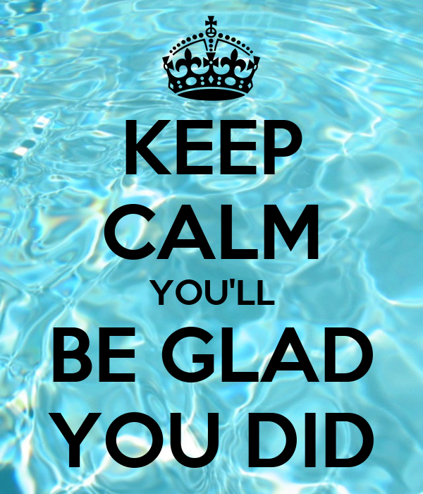 KEEP CALM YOU'LL BE GLAD YOU DID