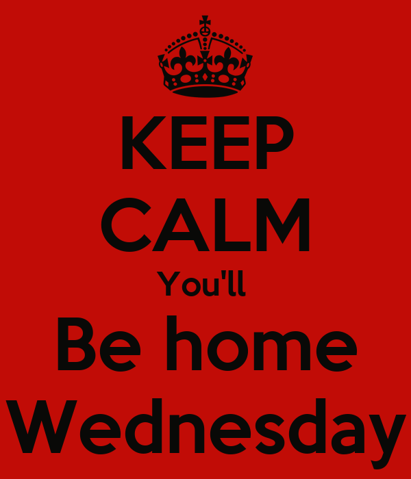 KEEP CALM You'll  Be home Wednesday