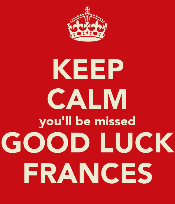 KEEP CALM you'll be missed GOOD LUCK FRANCES