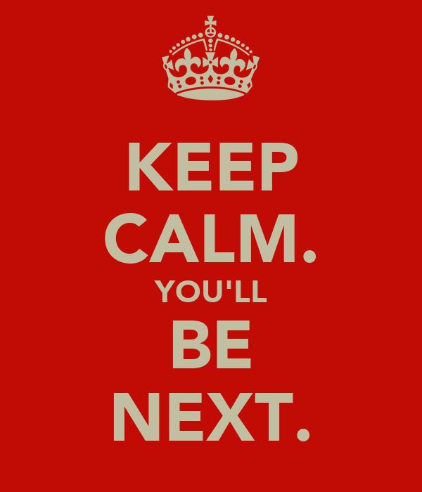KEEP CALM. YOU'LL BE NEXT.