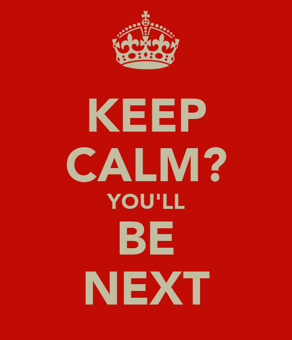 KEEP CALM? YOU'LL BE NEXT