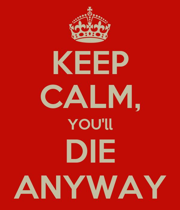 KEEP CALM, YOU'll DIE ANYWAY