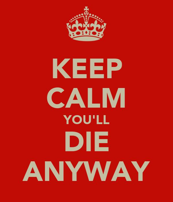 KEEP CALM YOU'LL DIE ANYWAY