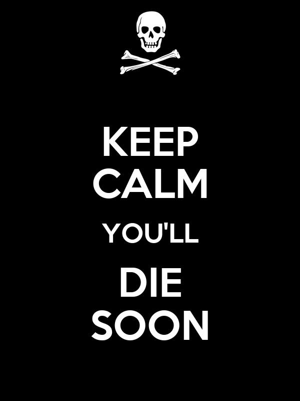 KEEP CALM YOU'LL DIE SOON