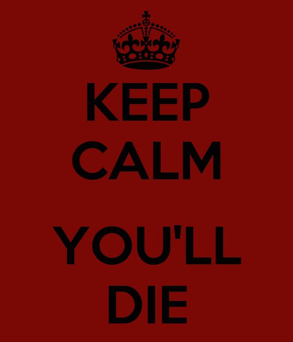 KEEP CALM   YOU'LL DIE