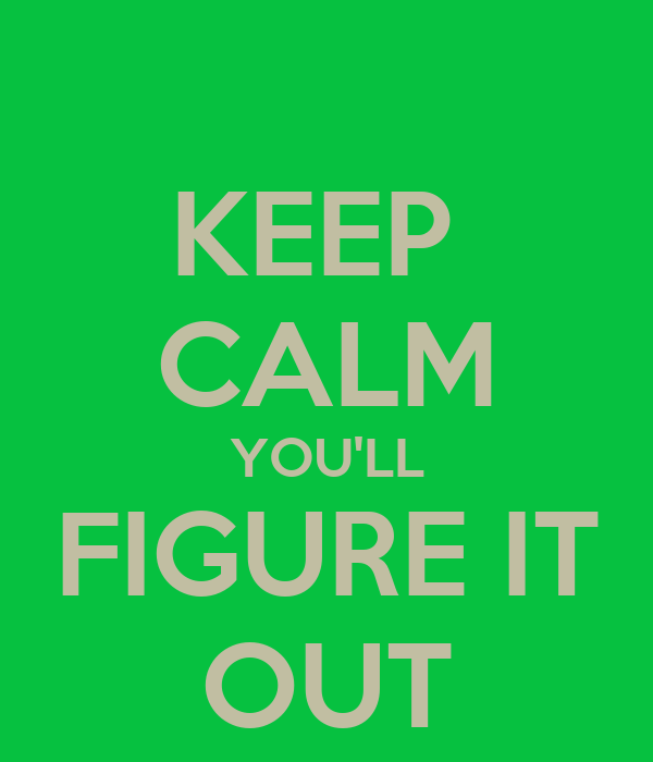 KEEP  CALM YOU'LL FIGURE IT OUT