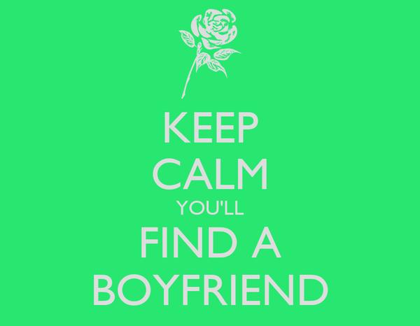 KEEP CALM YOU'LL FIND A BOYFRIEND