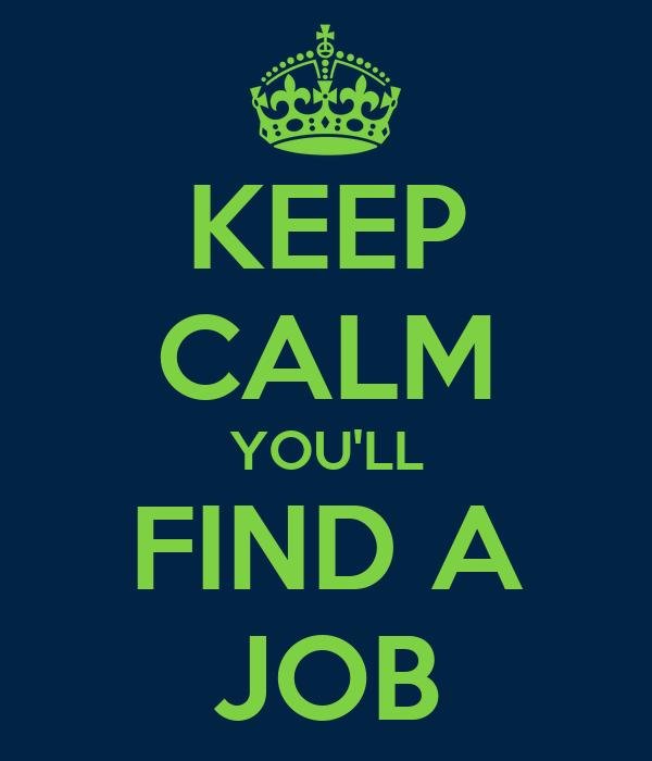 KEEP CALM YOU'LL  FIND A  JOB
