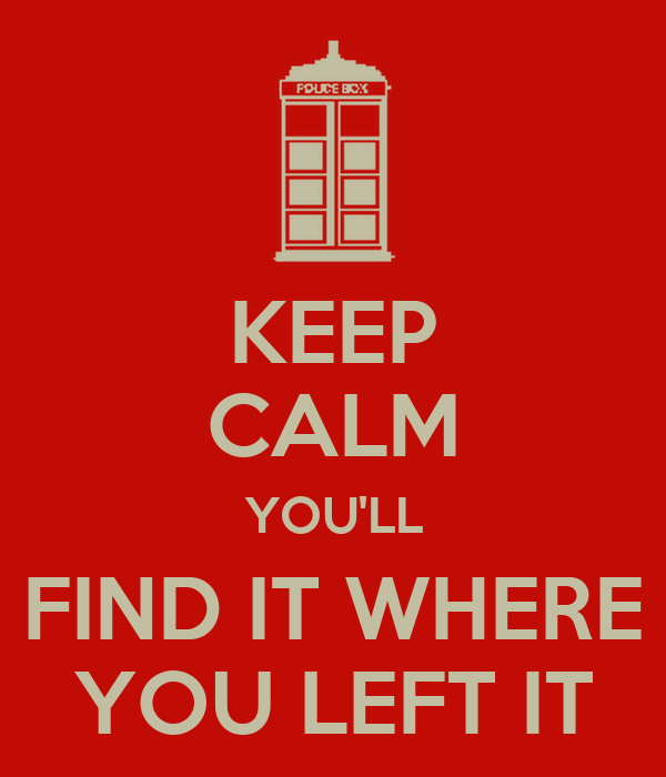 KEEP CALM YOU'LL FIND IT WHERE YOU LEFT IT