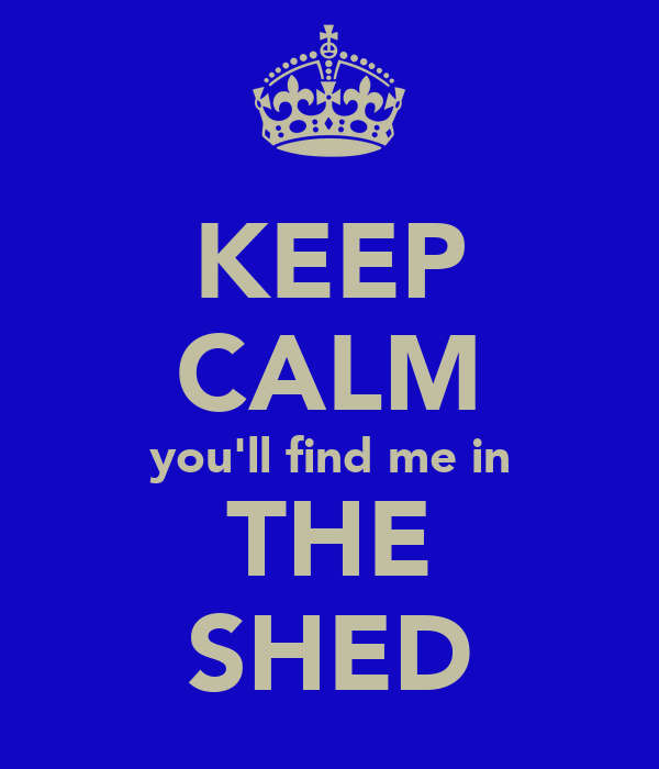 KEEP CALM you'll find me in THE SHED