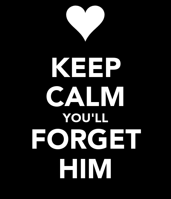 KEEP CALM YOU'LL FORGET HIM