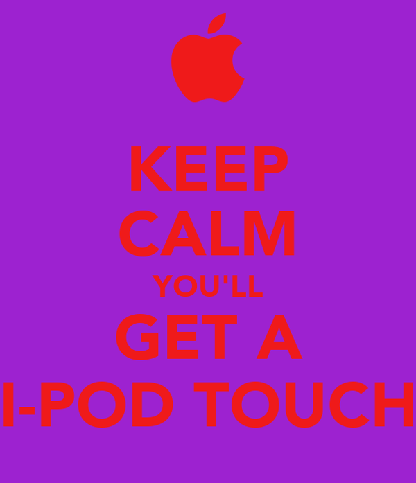KEEP CALM YOU'LL GET A I-POD TOUCH