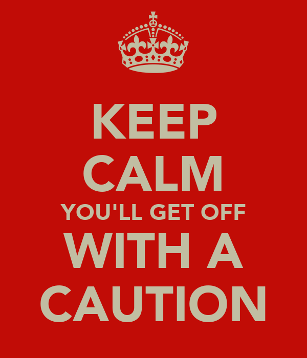 KEEP CALM YOU'LL GET OFF WITH A CAUTION