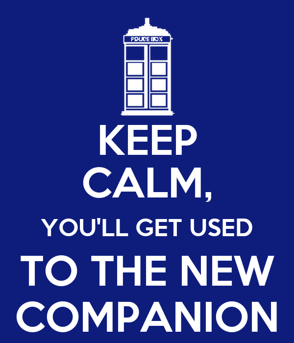 KEEP CALM, YOU'LL GET USED TO THE NEW COMPANION