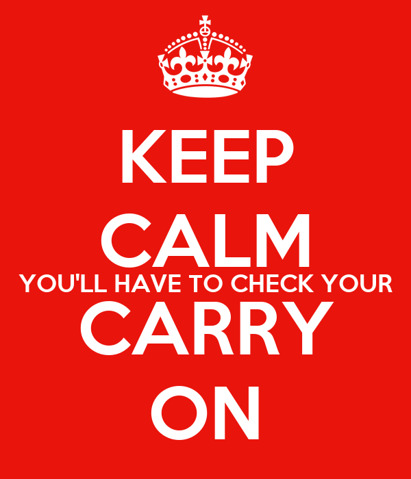 KEEP CALM YOU'LL HAVE TO CHECK YOUR CARRY ON