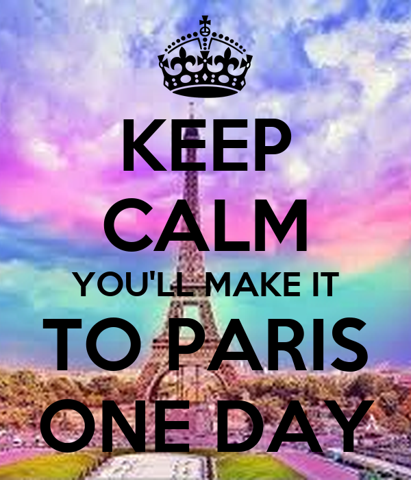 KEEP CALM YOU'LL MAKE IT TO PARIS ONE DAY