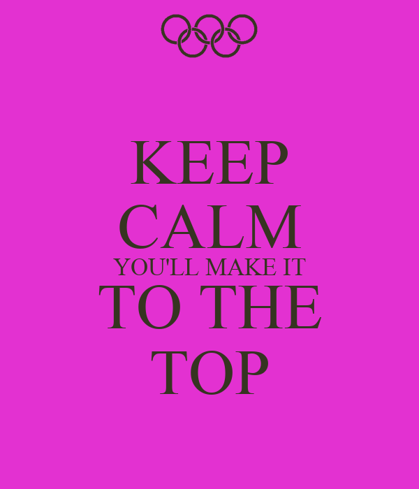 KEEP CALM YOU'LL MAKE IT TO THE TOP