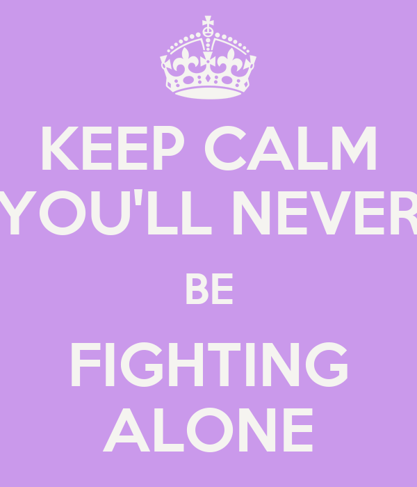 KEEP CALM YOU'LL NEVER BE FIGHTING ALONE