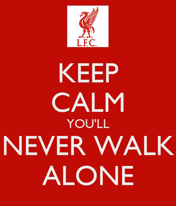 KEEP CALM YOU'LL NEVER WALK ALONE