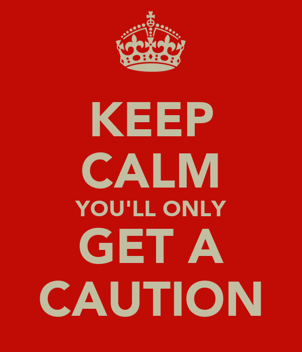 KEEP CALM YOU'LL ONLY GET A CAUTION