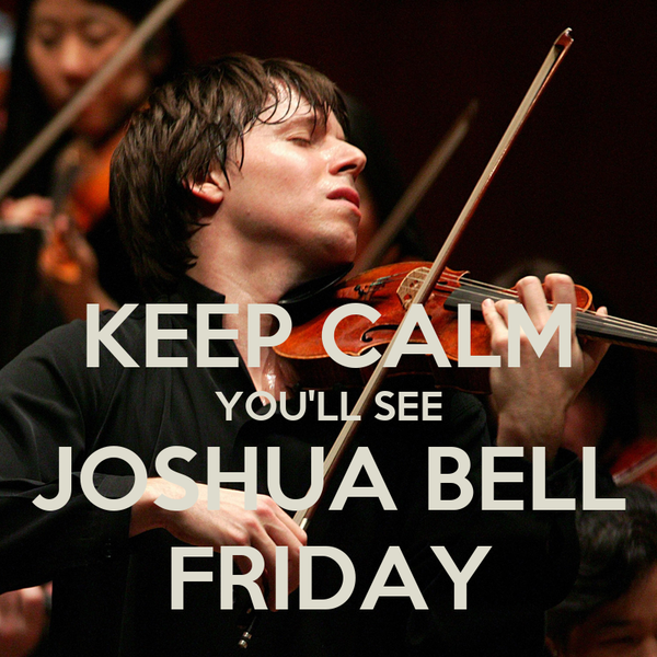 KEEP CALM YOU'LL SEE JOSHUA BELL FRIDAY