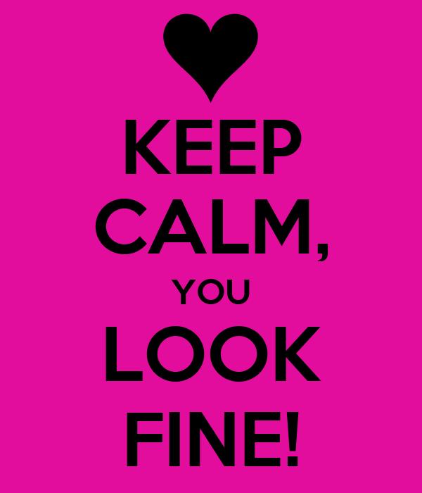 KEEP CALM, YOU LOOK FINE!