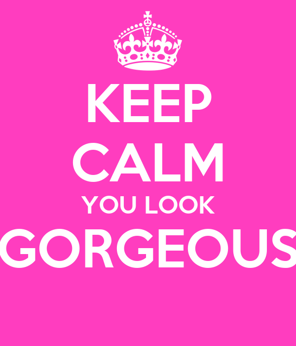 KEEP CALM YOU LOOK GORGEOUS