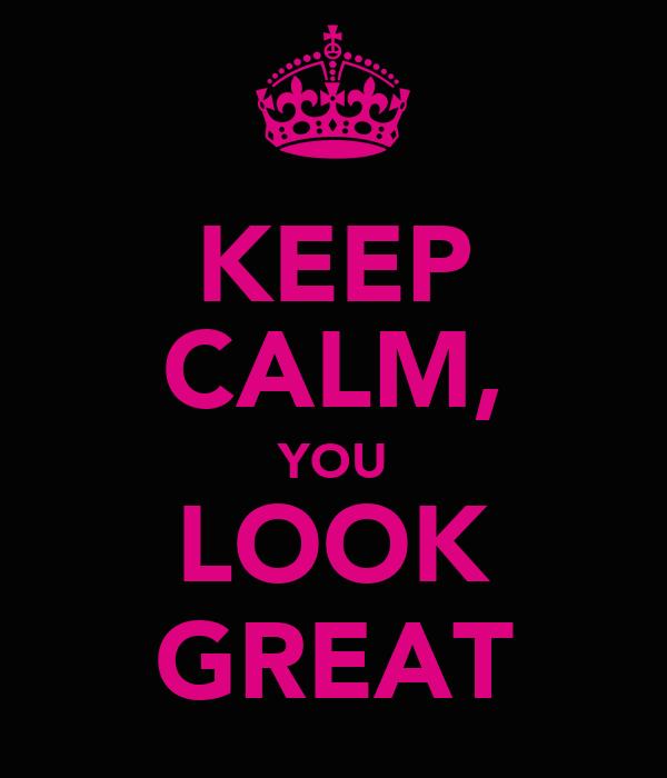 KEEP CALM, YOU LOOK GREAT