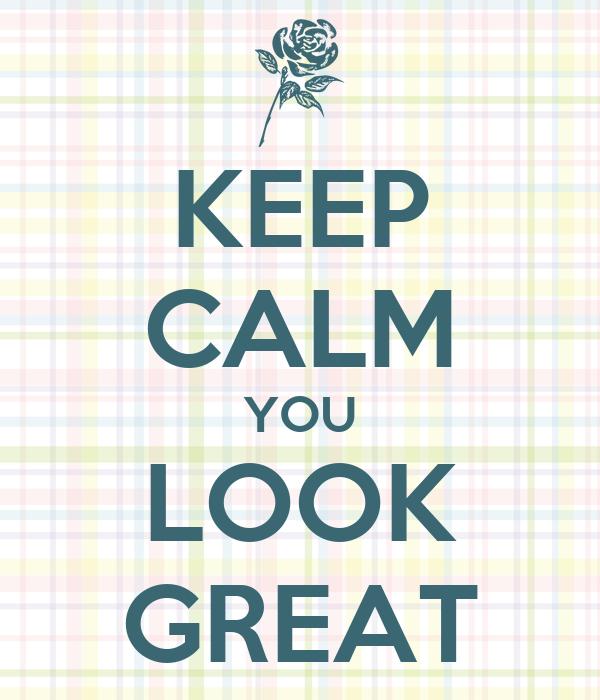 KEEP CALM YOU LOOK GREAT