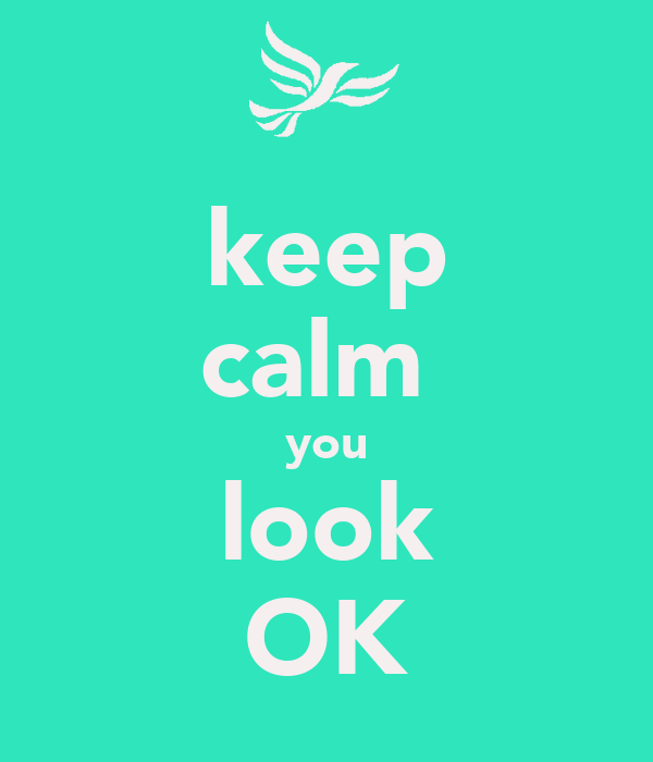 keep calm  you look OK