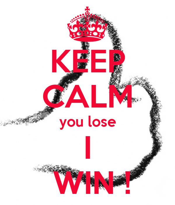 KEEP CALM you lose I  WIN !