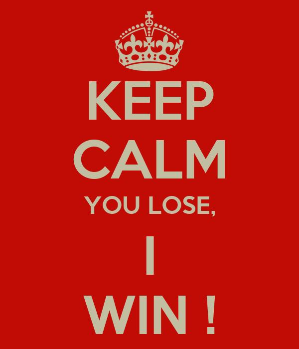 KEEP CALM YOU LOSE, I WIN !