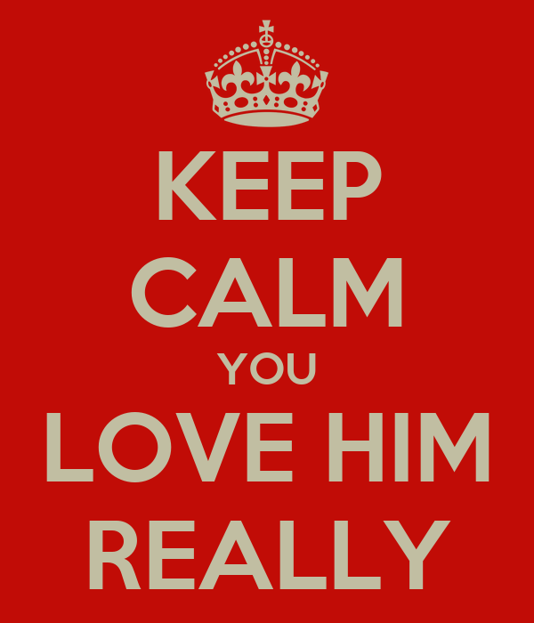 KEEP CALM YOU LOVE HIM REALLY