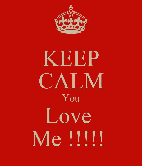 KEEP CALM You Love  Me !!!!!