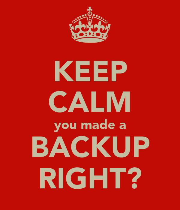 KEEP CALM you made a BACKUP RIGHT?