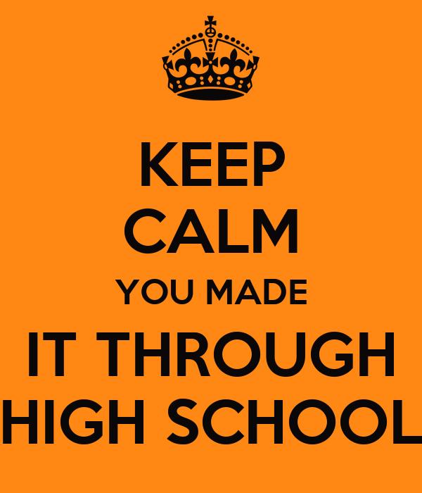 KEEP CALM YOU MADE IT THROUGH HIGH SCHOOL