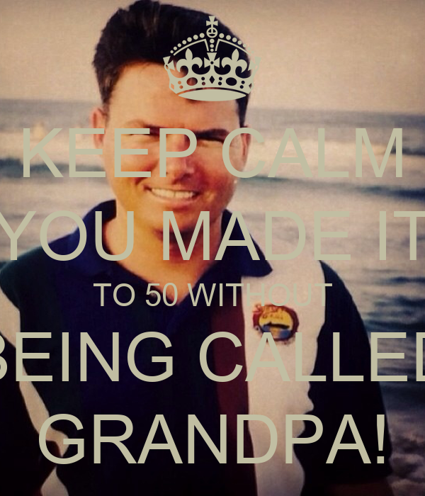 KEEP CALM YOU MADE IT TO 50 WITHOUT BEING CALLED GRANDPA!