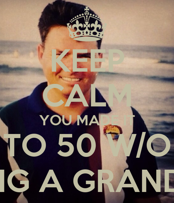 KEEP CALM YOU MADE IT TO 50 W/O BEING A GRANDPA!