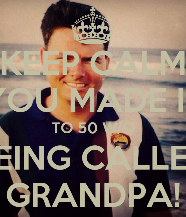 KEEP CALM YOU MADE IT TO 50 W/O BEING CALLED GRANDPA!