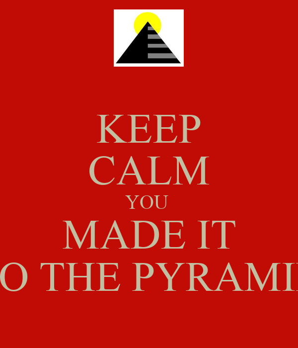 KEEP CALM YOU  MADE IT TO THE PYRAMID