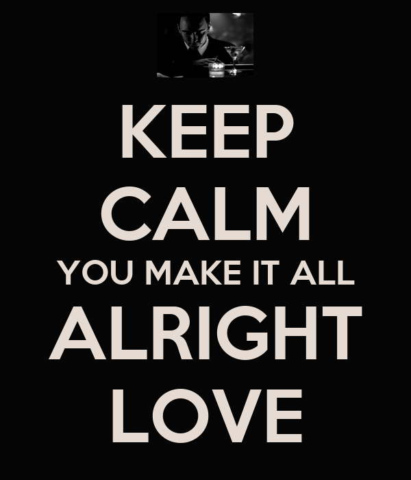 KEEP CALM YOU MAKE IT ALL ALRIGHT LOVE