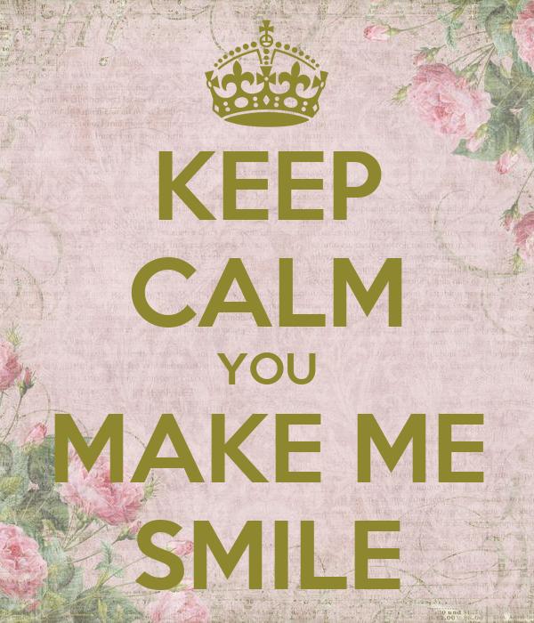 KEEP CALM YOU MAKE ME SMILE