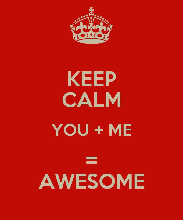 KEEP CALM YOU + ME = AWESOME