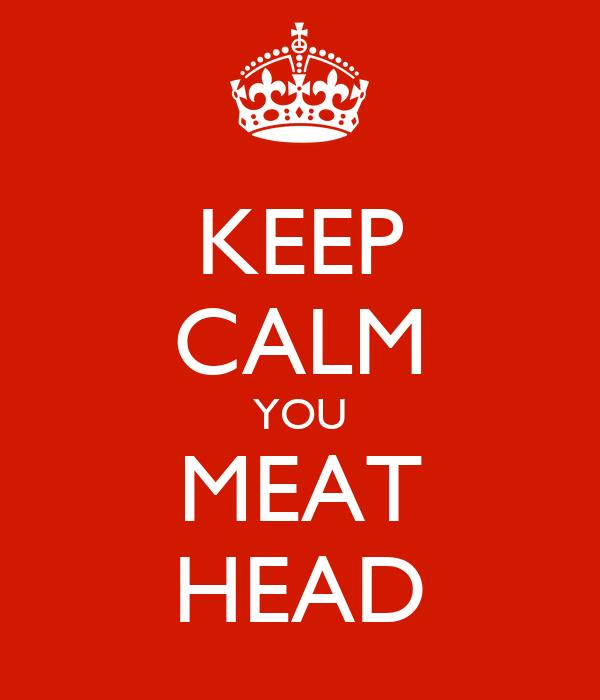 KEEP CALM YOU MEAT HEAD