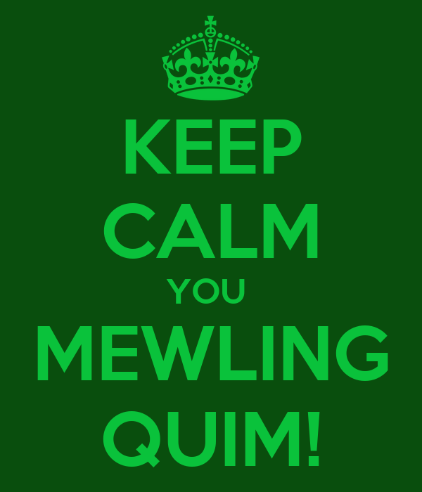 KEEP CALM YOU  MEWLING QUIM!