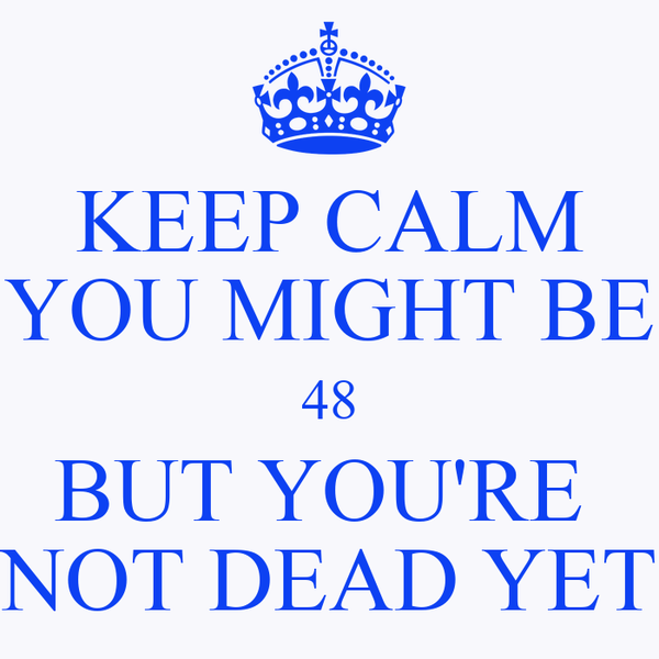 KEEP CALM YOU MIGHT BE 48 BUT YOU'RE  NOT DEAD YET