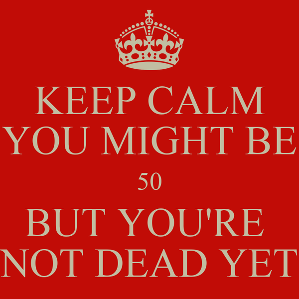 KEEP CALM YOU MIGHT BE 50 BUT YOU'RE  NOT DEAD YET