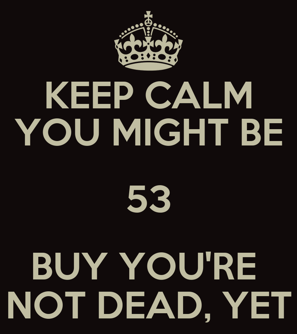 KEEP CALM YOU MIGHT BE 53 BUY YOU'RE  NOT DEAD, YET