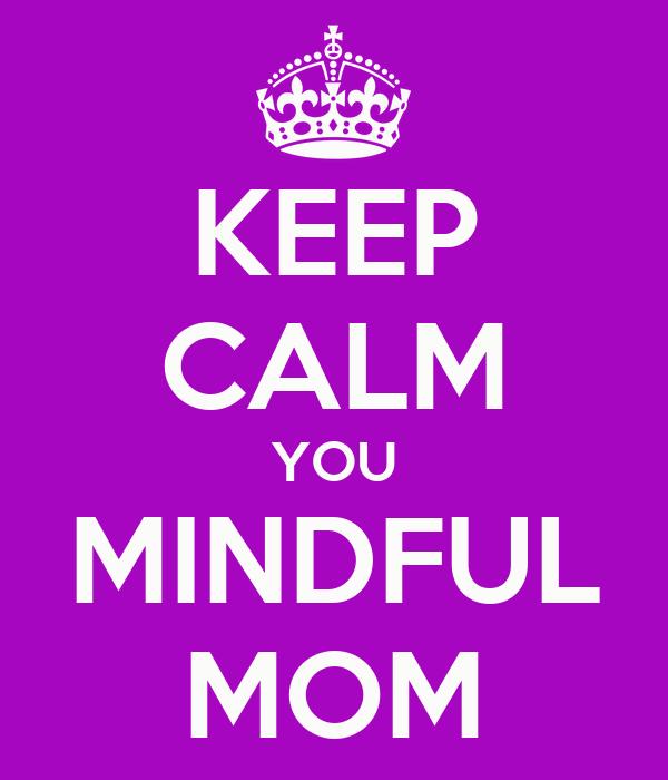 KEEP CALM YOU MINDFUL MOM