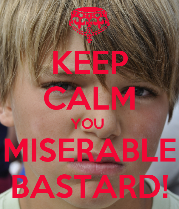 KEEP CALM YOU  MISERABLE BASTARD!